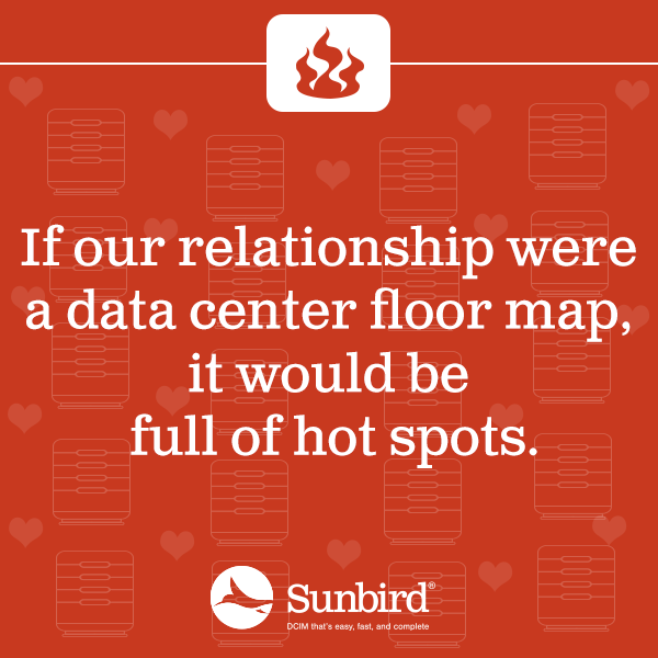 If our relationship were a data center floor map, it would be full of hot spots.